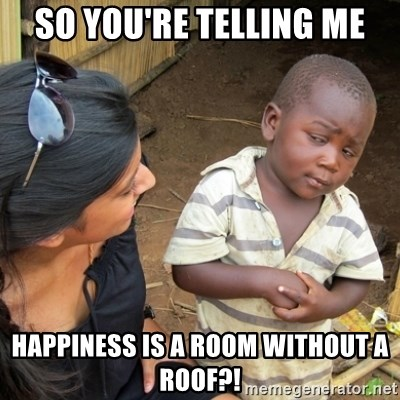 Skeptical 3rd World Kid - So you're telling me Happiness is a room without a roof?!