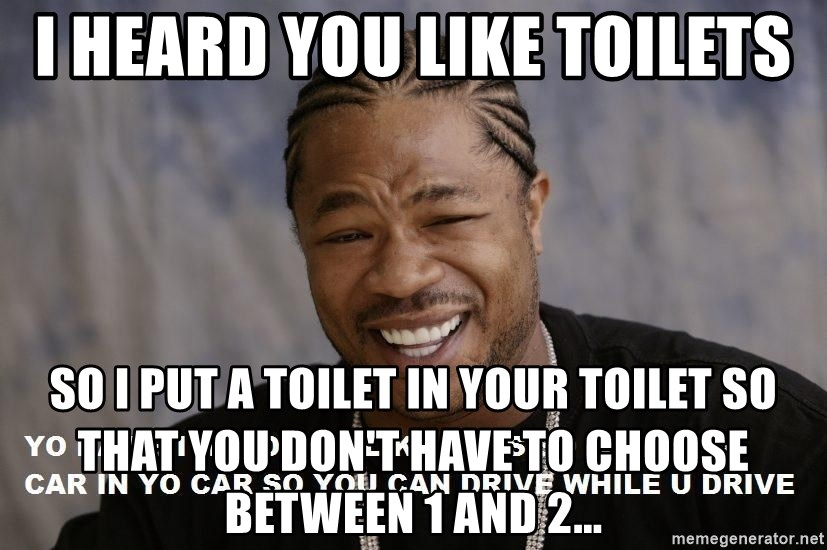 Yo Dawg heard you like - I heard you like toilets So I put a toilet in your toilet so that you don't have to choose between 1 and 2...