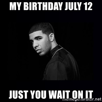 DRAKE - My birthday July 12  just you wait on it