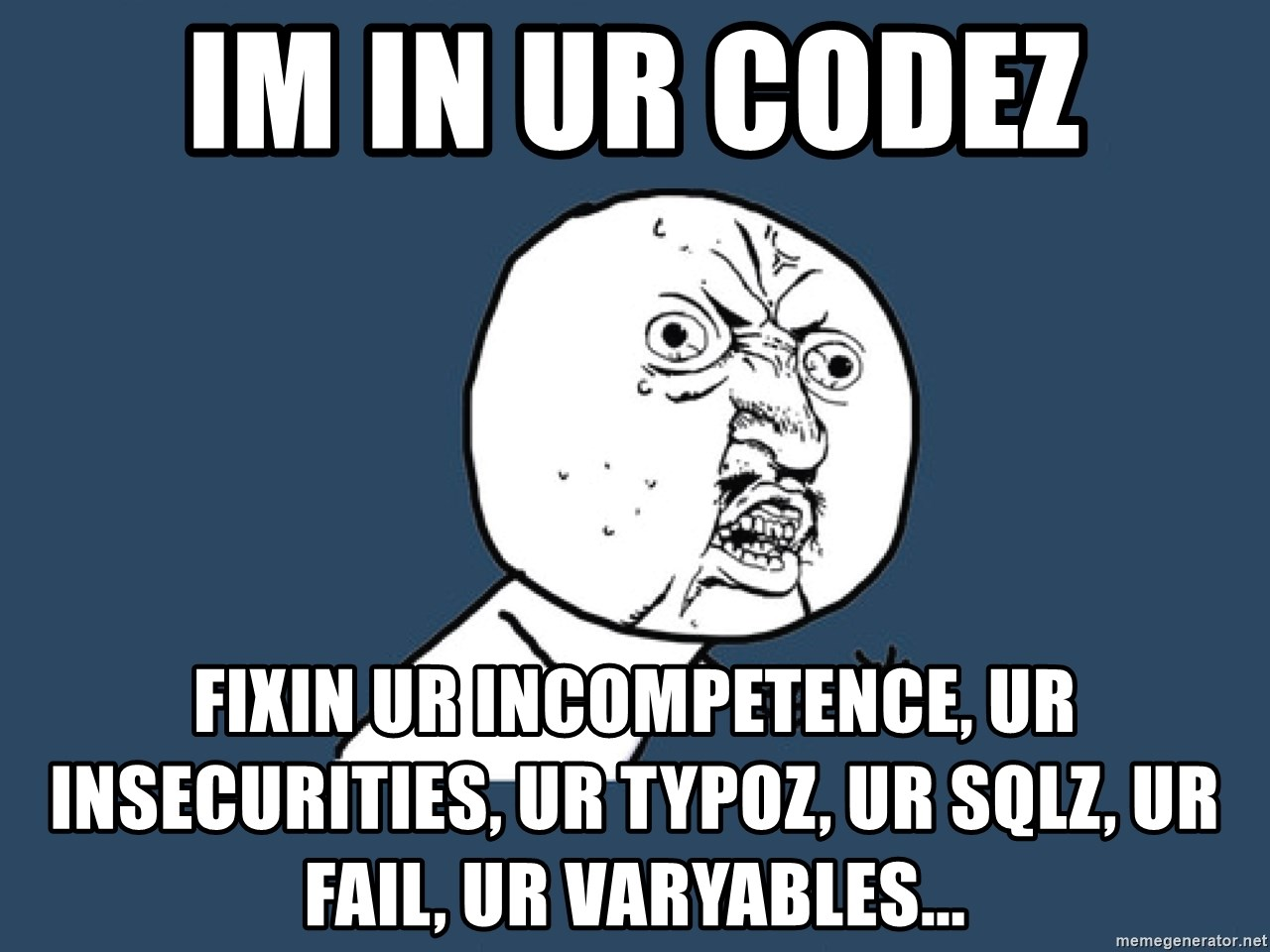 Y U No - IM IN UR CODEZ FIXIN UR INCOMPETENCE, UR INSECURITIES, UR TYPOZ, UR SQLZ, UR FAIL, UR VARYABLES...