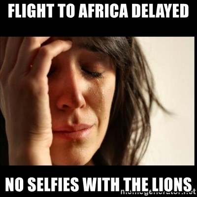 First World Problems - Flight to africa delayed no selfies with the lions