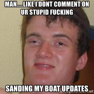 really high guy - man.....like i dont comment on ur stupid fucking  sanding my boat updates
