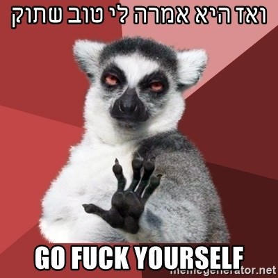 Chill Out Lemur - ואז היא אמרה לי טוב שתוק GO FUCK YOURSELF