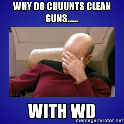Picard facepalm  - Why do CUUUNTS clean guns...... With WD