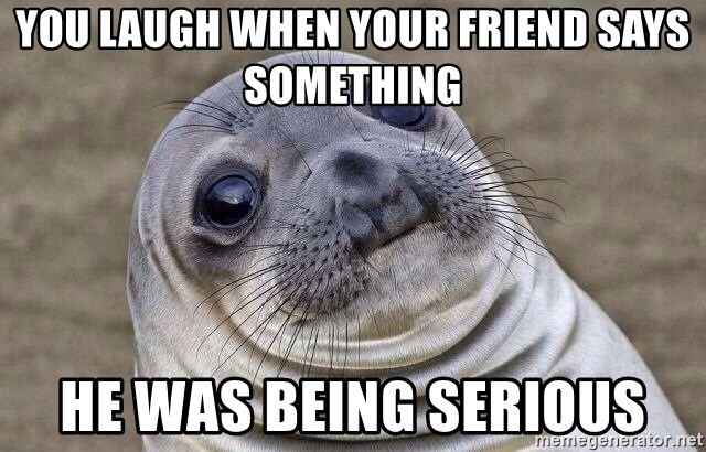 Awkward Seal - You laugh when your friend says something He was being serious