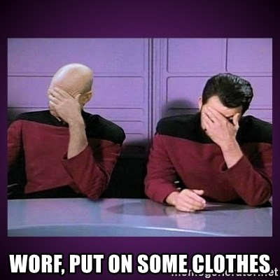 Double Facepalm -  worf, put on some clothes