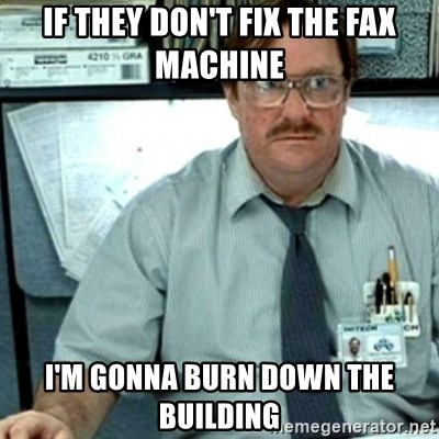 If They Dont Fix The Fax Machine Im Gonna Burn Down Building