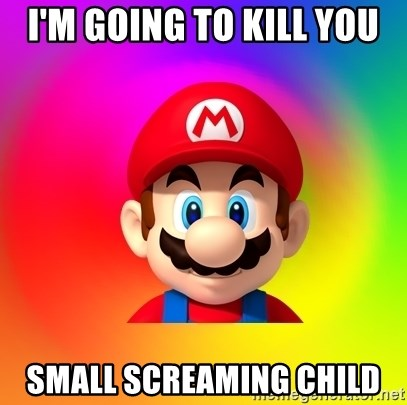 I'm going to kill you small screaming child - Mario Says