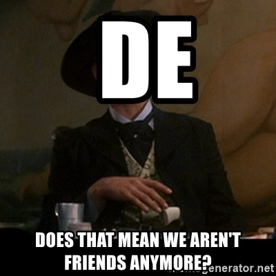 De Does That Mean We Arent Friends Anymore Doc Holliday Meme