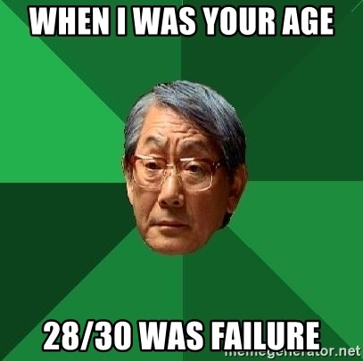 When i was your age 28/30 was failure - High Expectations Asian