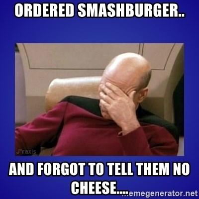 Picard facepalm  - Ordered Smashburger.. and forgot to tell them no cheese....
