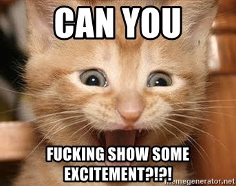 50930854 can you fucking show some excitement?!?! excitement cat meme