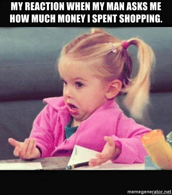 I have no idea little girl  - My reaction when my man asks me how much money I spent shopping.