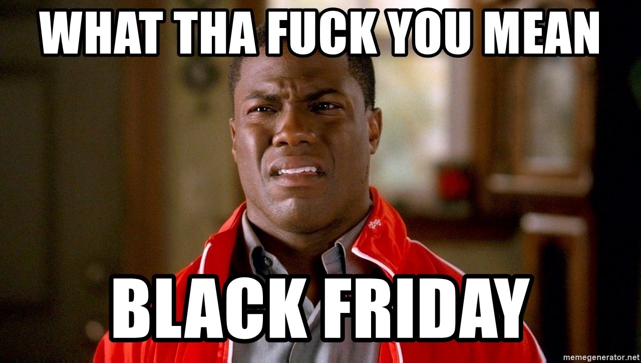 Kevin hart too - what tha fuck you mean black friday