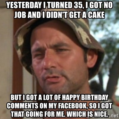 Carl Spackler - Yesterday i turned 35, i got no job and I didn't get a cake but I got a lot of happy birthday comments on my facebook, So I got that going for me. Which is nice.