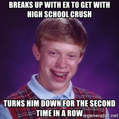 Bad Luck Brian - Breaks up with ex to get with high school crush turns him down for the second time in a row