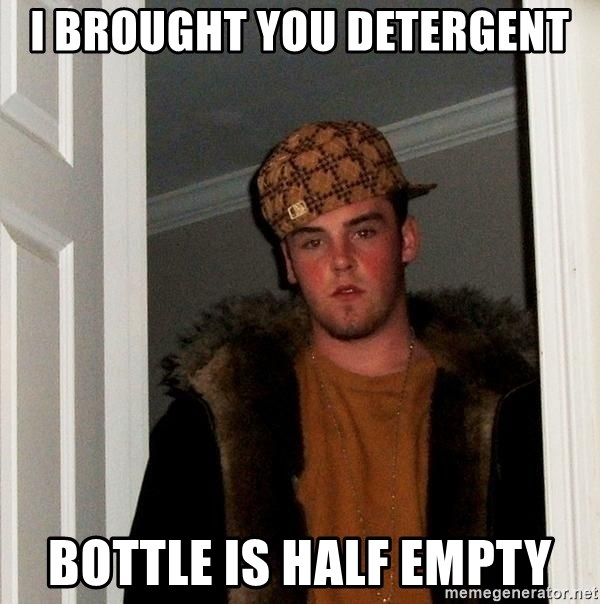 Scumbag Steve - I brought you detergent bottle is half empty