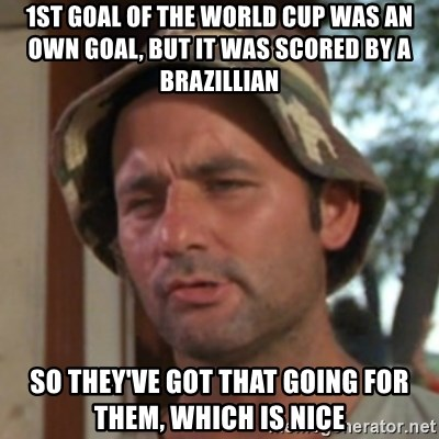 Carl Spackler - 1st goal of the world cup was an own goal, but it was scored by a brazillian so they've got that going for them, which is nice