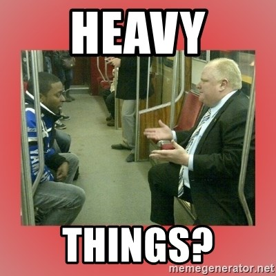 Rob Ford - HEAVY THINGS?