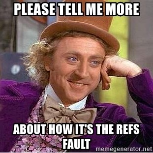 [Image: please-tell-me-more-about-how-its-the-refs-fault.jpg]