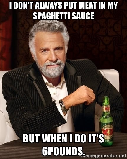 The Most Interesting Man In The World - I don't always put meat in my spaghetti sauce But when I do it's 6pounds.