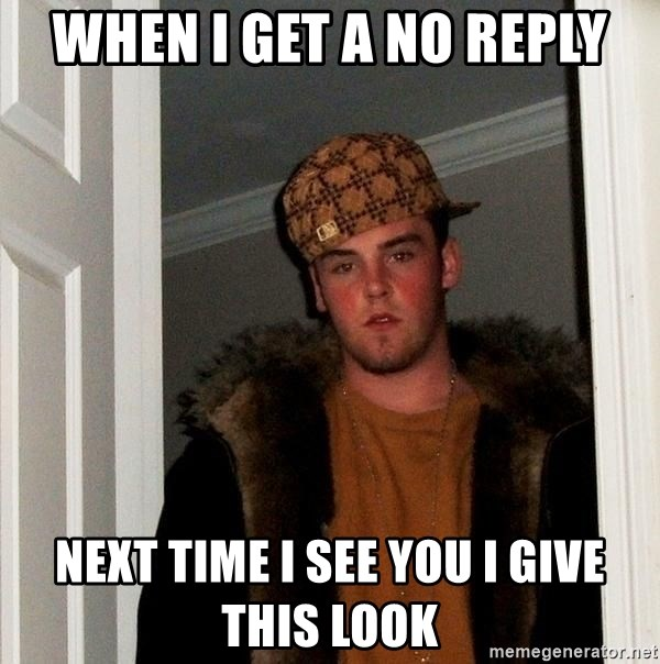 Scumbag Steve - When I get a no reply Next time I see you I give this look