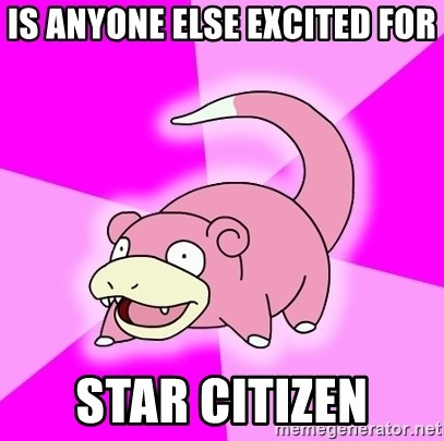 Slowpoke - is anyone else excited for star citizen
