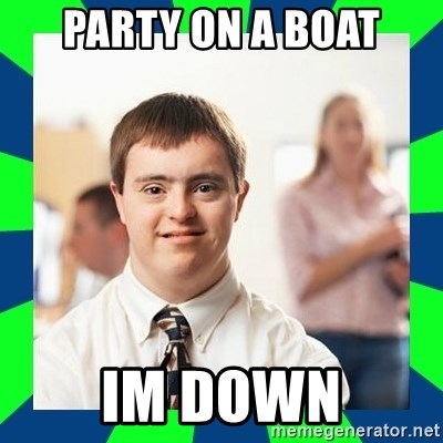 Down Syndrome Party Guy - party on a boat im down