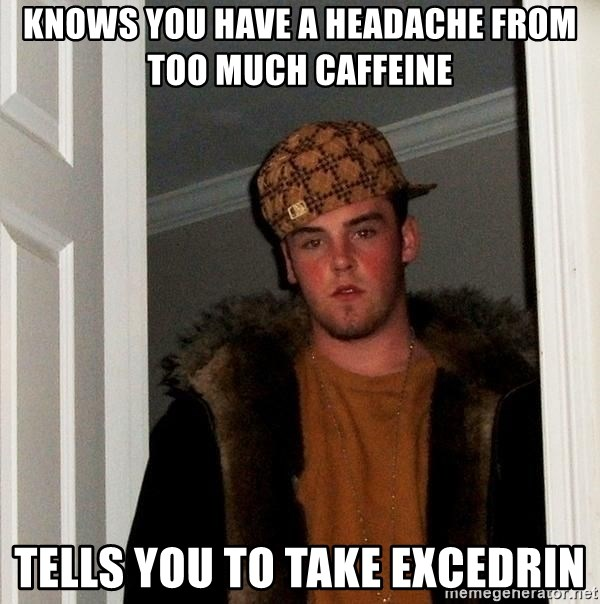 Scumbag Steve - KNOWS you have a HEADACHE from too much caffeine TElls you to take excedrin