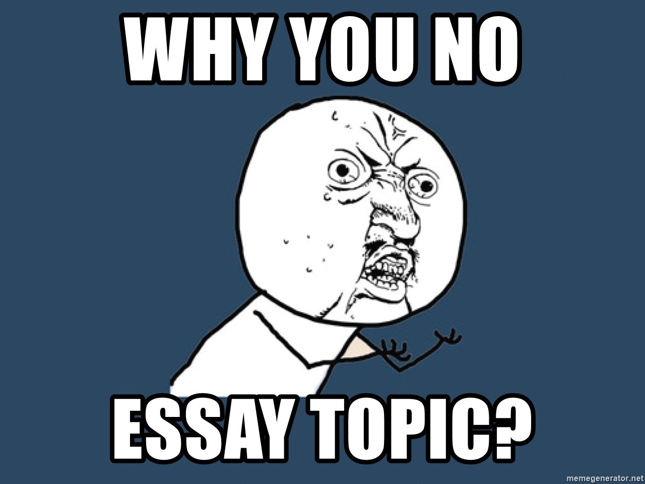 Y U No - Why You NO ESSAY TOPIC?