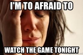 Crying lady - I'm to afraid to Watch the Game tonight