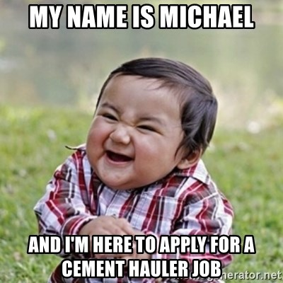 evil toddler kid2 - My name is Michael And I'm here to apply for a cement hauler job
