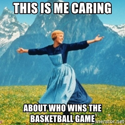 Sound Of Music Lady - This is me caring  About who wins the basketball game