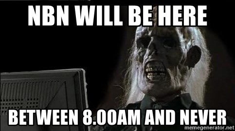 OP will surely deliver skeleton - NBN WIll be here  Between 8.00am and NEVER