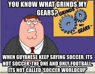 Grinds My Gears Peter Griffin - you know what grinds my gears? WHEN GUYANESE KEEP SAYING SOCCER, its not soccer, THE ONE AND ONLY FOOTBALL. ITS NOT CALLED 'SOCCER WORLDCUP'