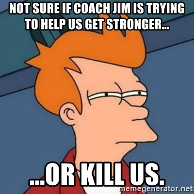 Not sure if troll - Not sure if coach Jim is trying to help us get stronger... ...or kill us.