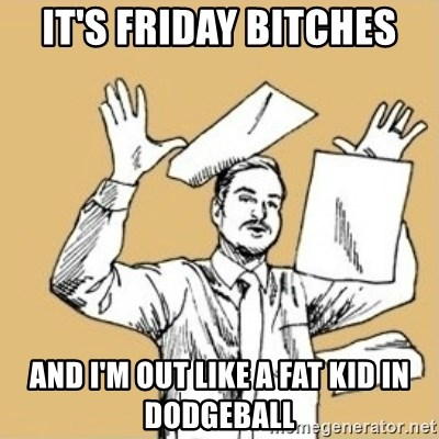 Its Friday Bitches And Im Out Like A Fat Kid In Dodgeball Fuck