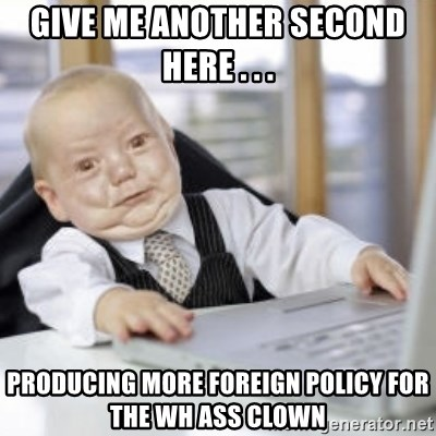 Working Babby - GIVe me another second here . . .  Producing more Foreign Policy for the WH Ass Clown