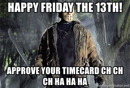 Happy Friday The 13th Approve Your Timecard Ch Ch Ch Ha Ha Ha