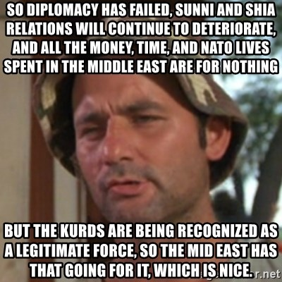 Carl Spackler - So diplomacy has failed, sunni and shia relations will continue to deteriorate, and all the money, time, and NATO lives spent in the middle east are for nothing But the Kurds are being recognized as a legitimate force, so the mid east has that going for it, which is nice.