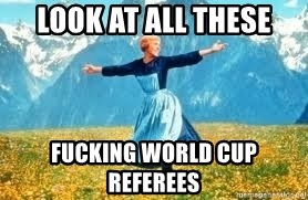 Look at all these - Look at all these fucking world cup referees
