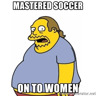 Comic Book Guy Worst Ever - Mastered soccer on to women