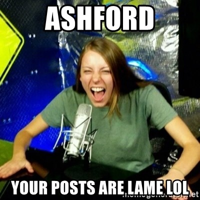 Unfunny/Uninformed Podcast Girl - ASHFORD YOUR POSTS ARE LAME LOL