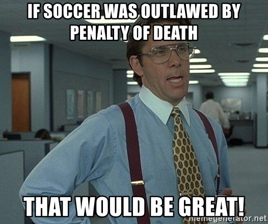 That'd be great guy - if soccer was outlawed by penalty of death that would be great!