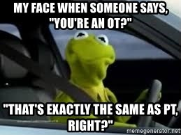 """kermit the frog in car - My face when someone says, """"You're an OT?"""" """"That's exactly the same as PT, right?"""""""