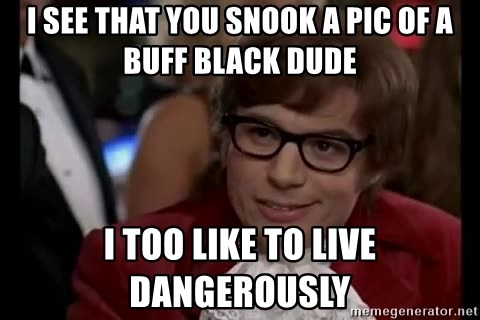 I See That You Snook A Pic Of A Buff Black Dude I Too Like To Live