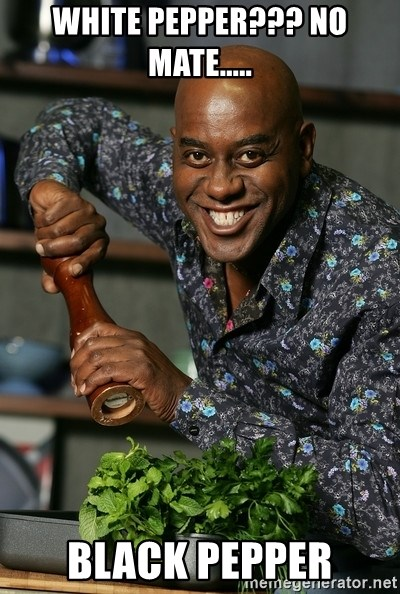 Ainsley Chef - White Pepper??? No Mate..... BLACK PEPPER