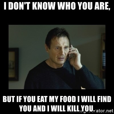 I will find you and kill you - i don't know who you are, but if you eat my food i will find you and i will kill you.