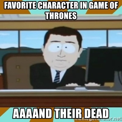 And it's gone - Favorite character in Game of Thrones Aaaand their dead