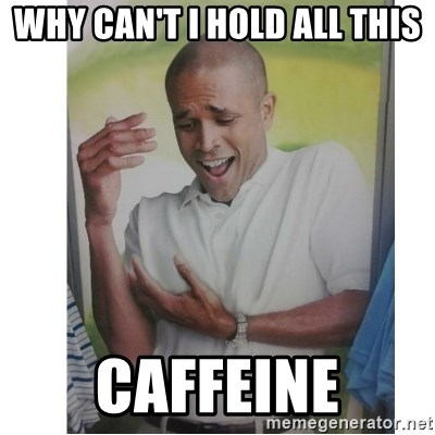 Why Can't I Hold All These?!?!? - Why can't I hold all this Caffeine